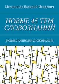 Мельников, Валерий Игоревич  - НОВЫЕ 45ТЕМ СЛОВОЗНАНИЙ. (НОВЫЕ ЗНАНИЯ ДЛЯ СЛОВОЗНАНИЙ)