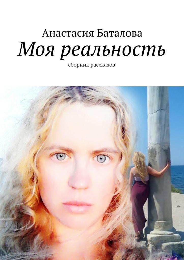 Анастасия Баталова Моя реальность. Сборник рассказов