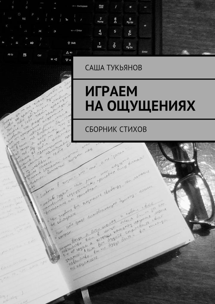 Саша Тукьянов Играем наощущениях. Сборник стихов ирина горюнова у нас есть мы