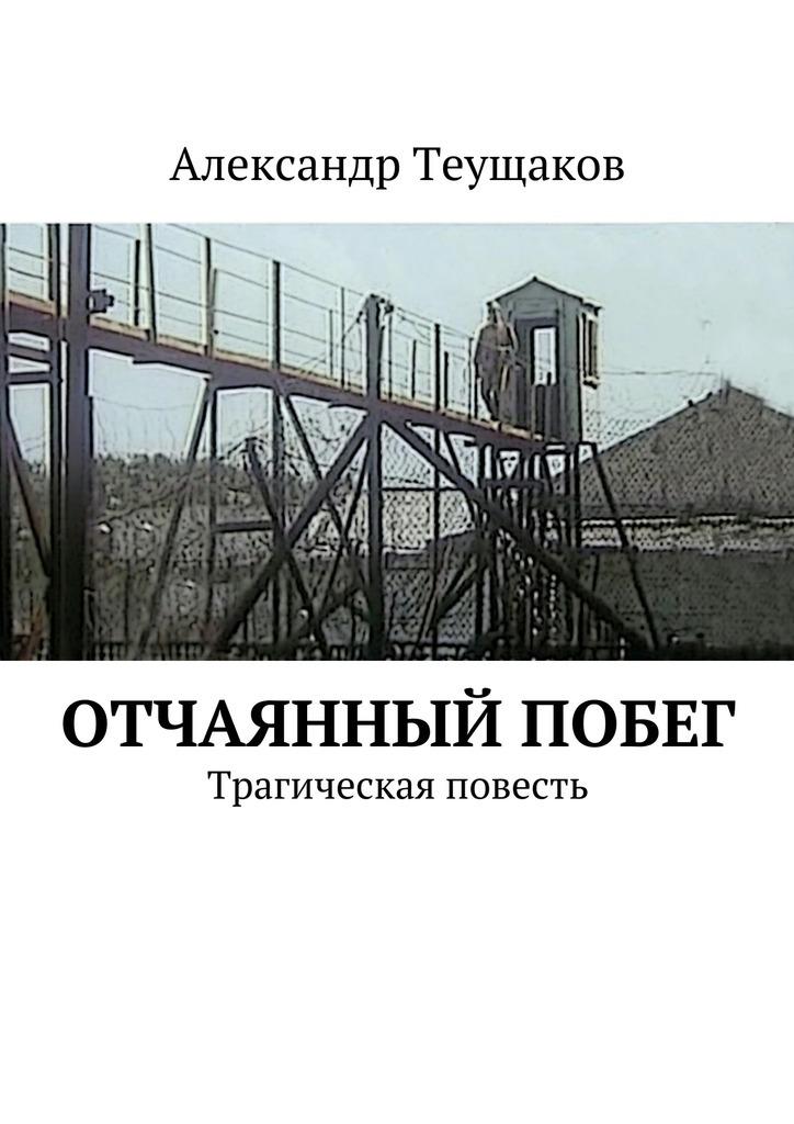 Александр Теущаков - Отчаянный побег. Трагическая повесть