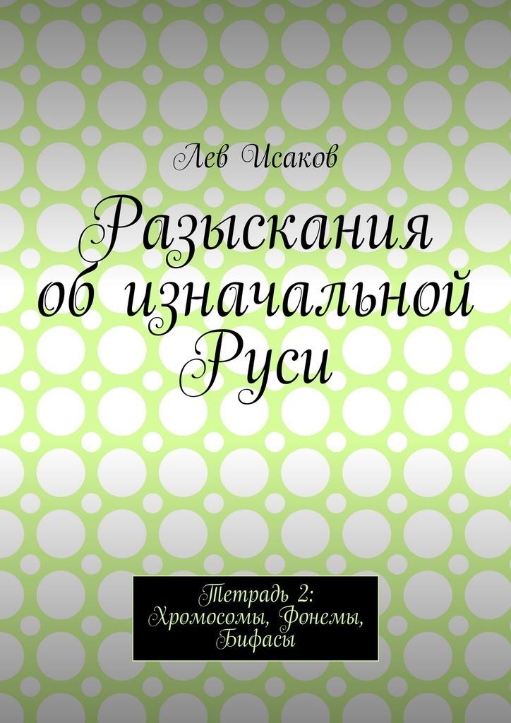 Лев Алексеевич Исаков Разыскания об изначальной Руси. Тетрадь 2: Хромосомы, Фонемы, Бифасы