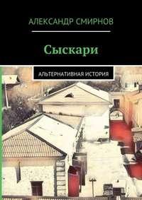 Смирнов, Александр  - Сыскари. Альтернативная история