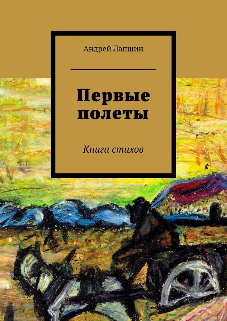 Андрей Лапшин Первые полеты. Книга стихов андрей костылев выхода нет