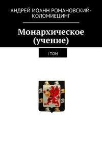Андрей Иоанн Романовский-Коломиецинг - Монархическое (учение). I том