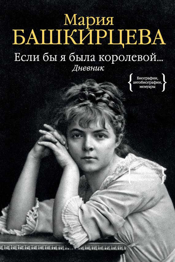 Мария Башкирцева Если бы я была королевой… Дневник б д сурис фронтовой дневник дневник рассказы