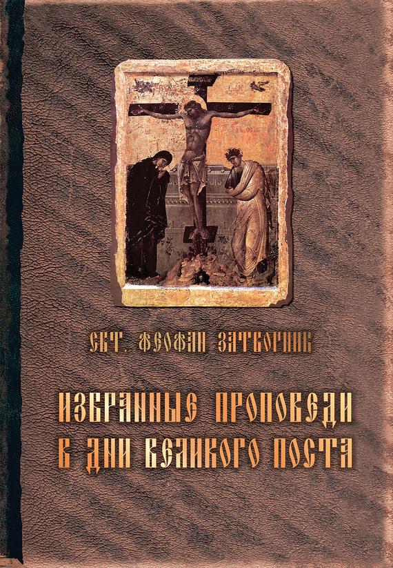 cвятитель Феофан Затворник Избранные проповеди в дни Великого поста (сборник)