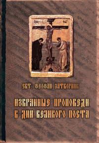 Затворник, cвятитель Феофан  - Избранные проповеди в дни Великого поста (сборник)