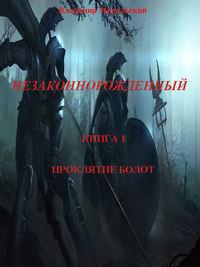 Владимир Вячеславович Микульский - Незаконнорожденный. Книга 1. Проклятие болот