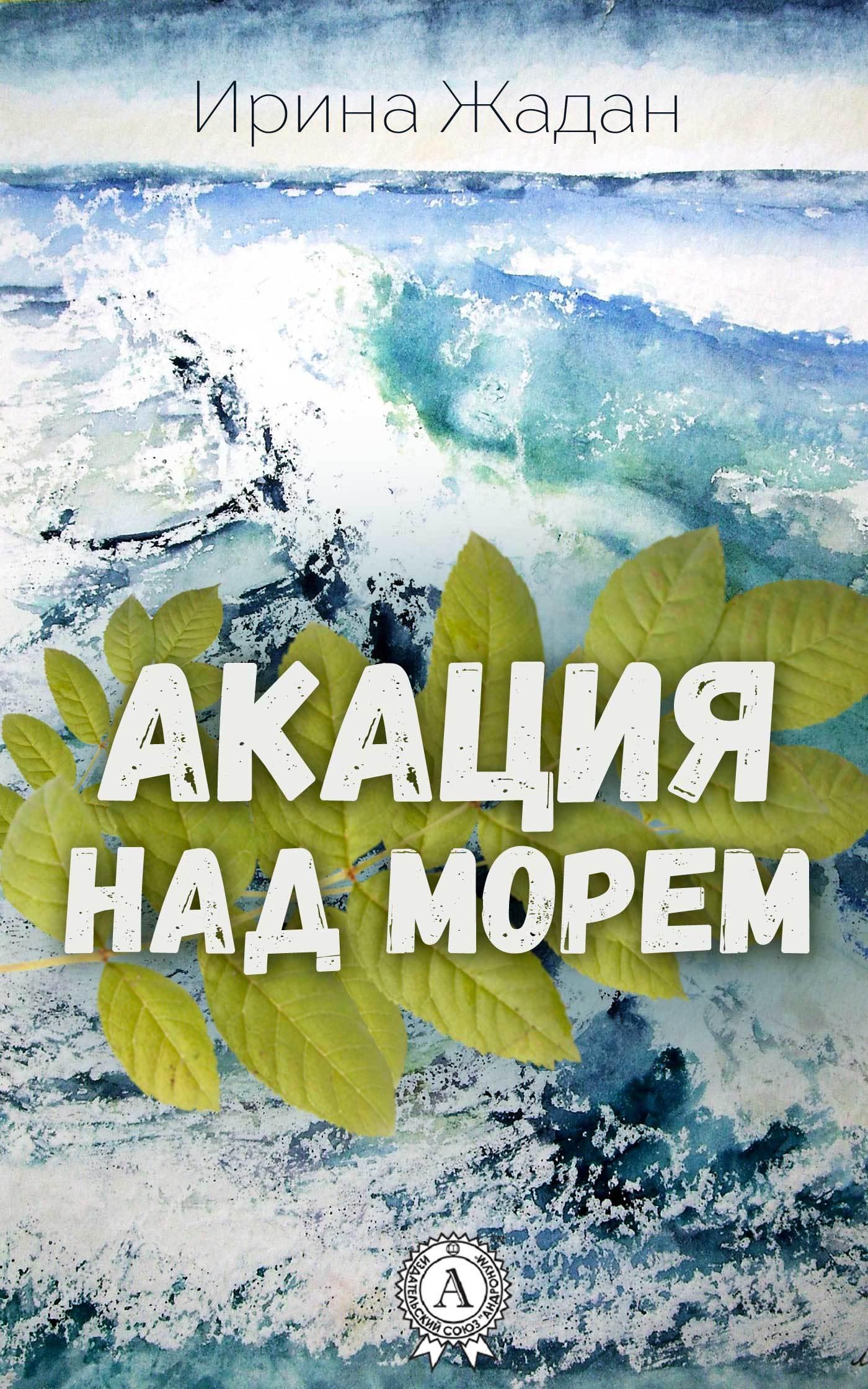 Ирина Жадан Акация над морем жадан с в ворошиловград