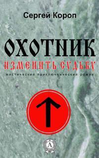 Сергей Короп - Охотник. Изменить судьбу