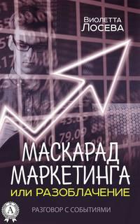 Виолетта Лосева - Маскарад маркетинга или Разоблачение. Разговор с событиями