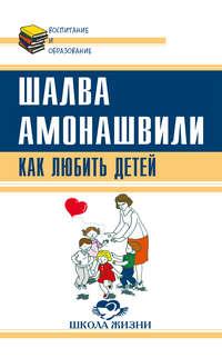 Амонашвили, Шалва  - Как любить детей. Опыт самоанализа