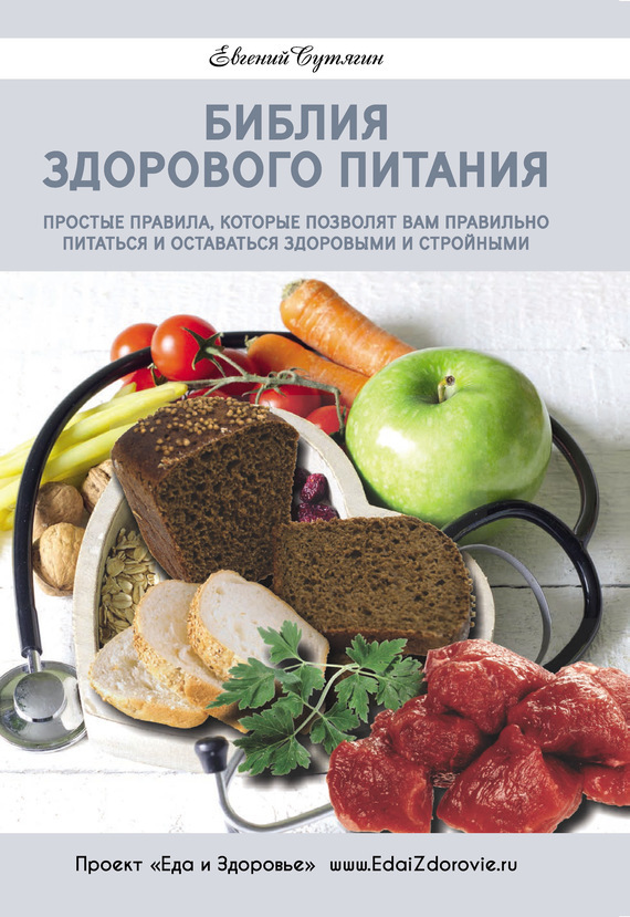 Евгений Сутягин Библия здорового питания. Простые правила, которые позволят вам правильно питаться и оставаться здоровыми и стройными 200 здоровых навыков которые помогут вам правильно питаться и хорошо себя чувствовать