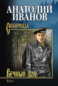 Анатолий Степанович Иванов - Вечный зов. Том 1