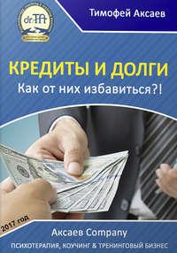 Аксаев, Тимофей Александрович  - Кредиты и долги. Как от них избавиться