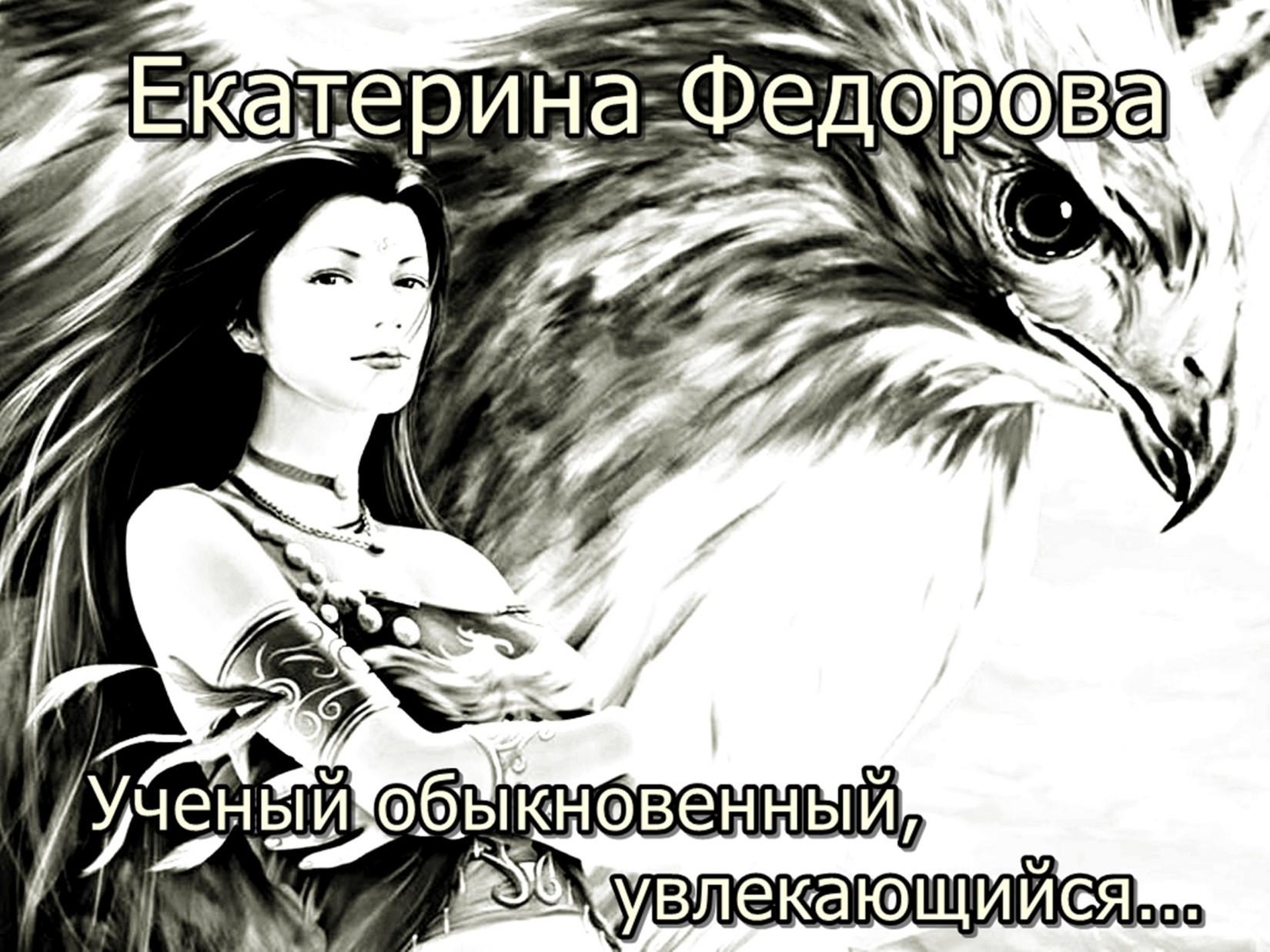 Екатерина Федорова - Ученый обыкновенный, увлекающийся…