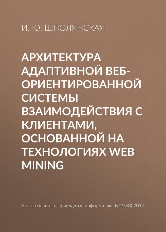 И. Ю. Шполянская Архитектура адаптивной веб-ориентированной системы взаимодействия с клиентами, основанной на технологиях Web Mining ю а лукаш формирование эффективных договорных отношений с контрагентами