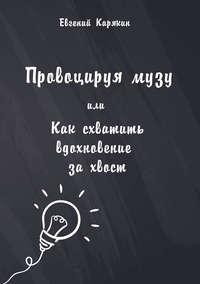 Карякин, Евгений  - Провоцируя музу, или Как схватить вдохновение за хвост
