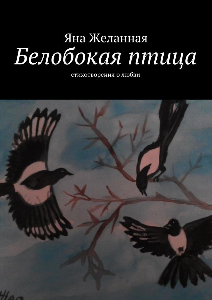 Яна Желанная Белобокая птица. Стихотворения олюбви яна желанная любимые стихи isbn 9785447435981