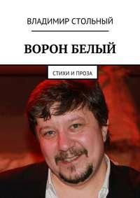 Владимир Борисович Стольный - Ворон белый. Стихи и проза
