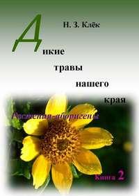 Клёк, Н. З.  - Дикие травы нашегокрая. Книга 2. Растения-аборигены