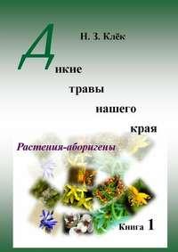 Клёк, Н. З.  - Дикие травы нашего края. Книга 1. Растения-аборигены