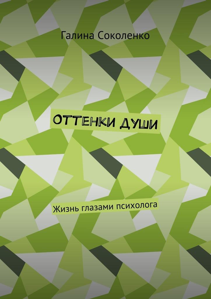 Галина Соколенко - Оттенкидуши. Жизнь глазами психолога