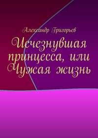 Григорьев, Александр  - Исчезнувшая принцесса, или Чужая жизнь
