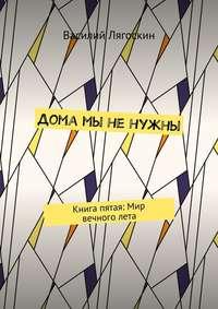 Лягоскин, Василий Иванович  - Дома мы ненужны. Книга пятая: Мир вечноголета