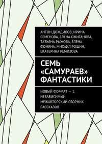 Дождиков, Антон  - Семь «самураев» фантастики. Новый формат – 1. Независимый межавторский сборник рассказов