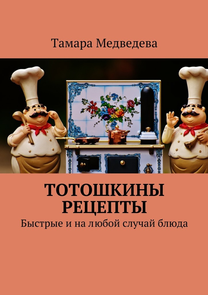 Тамара Медведева - Тотошкины рецепты. Быстрые иналюбой случай блюда