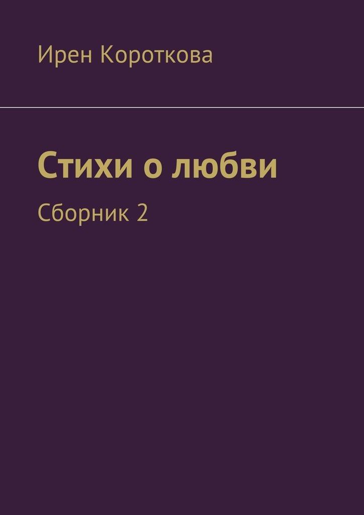 Ирен Короткова Стихи о любви. Сборник 2 о любви сборник