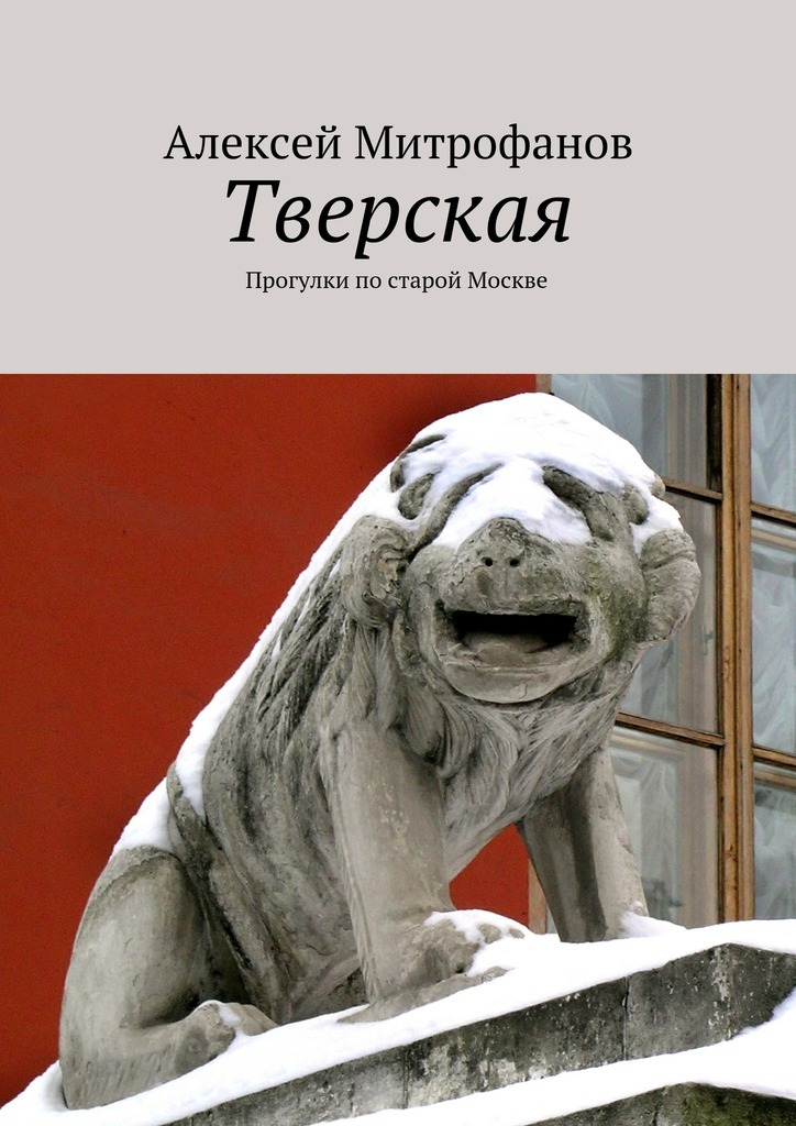 Алексей Митрофанов Тверская. Прогулки постарой Москве