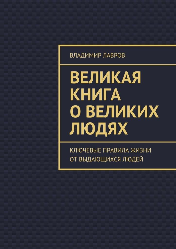 Владимир Лавров - Великая книга овеликих людях. Ключевые правила жизни от выдающихся людей