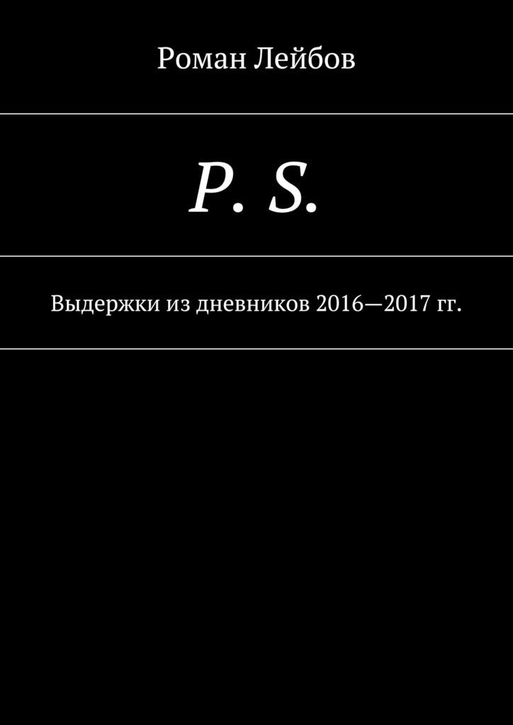 Роман Лейбов P. S. Выдержки издневников 2016—2017гг. алексей ухтомский лицо другого человека из дневников и переписки