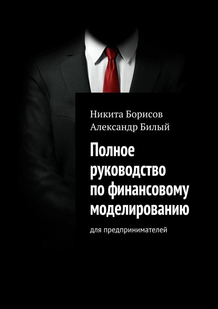 Никита Борисов Полное руководство пофинансовому моделированию. Для предпринимателей джули старр полное руководство по методам принципам и навыкам персонального коучинга