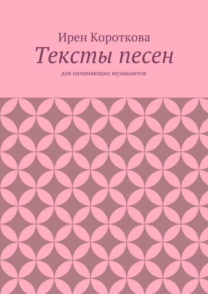 Ирен Короткова Тексты песен. Для начинающих музыкантов