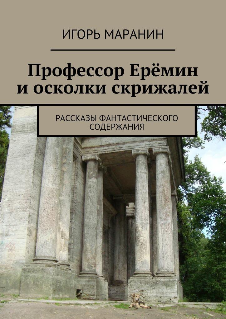 Игорь Маранин Профессор Ерёмин иосколки скрижалей. Рассказы фантастического содержания