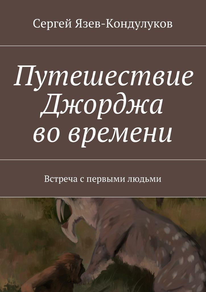 Сергей Язев-Кондулуков - Путешествие Джорджа вовремени. Встреча спервыми людьми