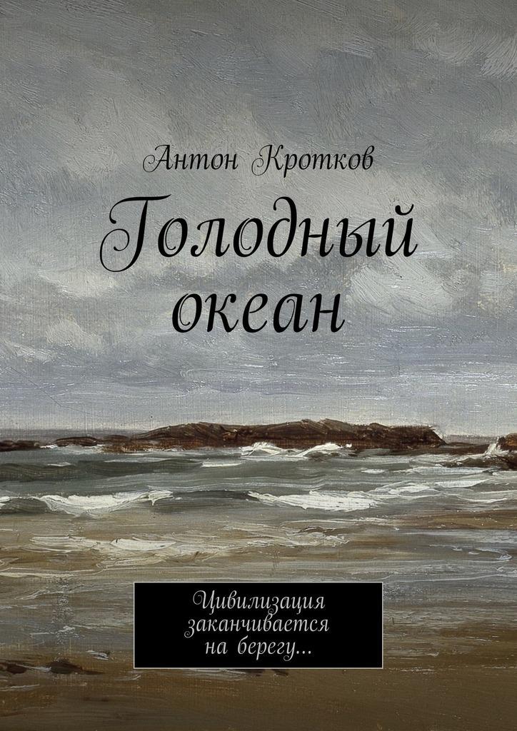 Антон Кротков - Голодный океан. Цивилизация заканчивается наберегу…