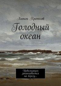 Кротков, Антон  - Голодный океан. Цивилизация заканчивается наберегу…