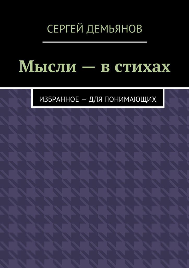 Сергей Демьянов Мысли – в стихах. Избранное – для понимающих ян арт ипотека руководство для ничего не понимающих