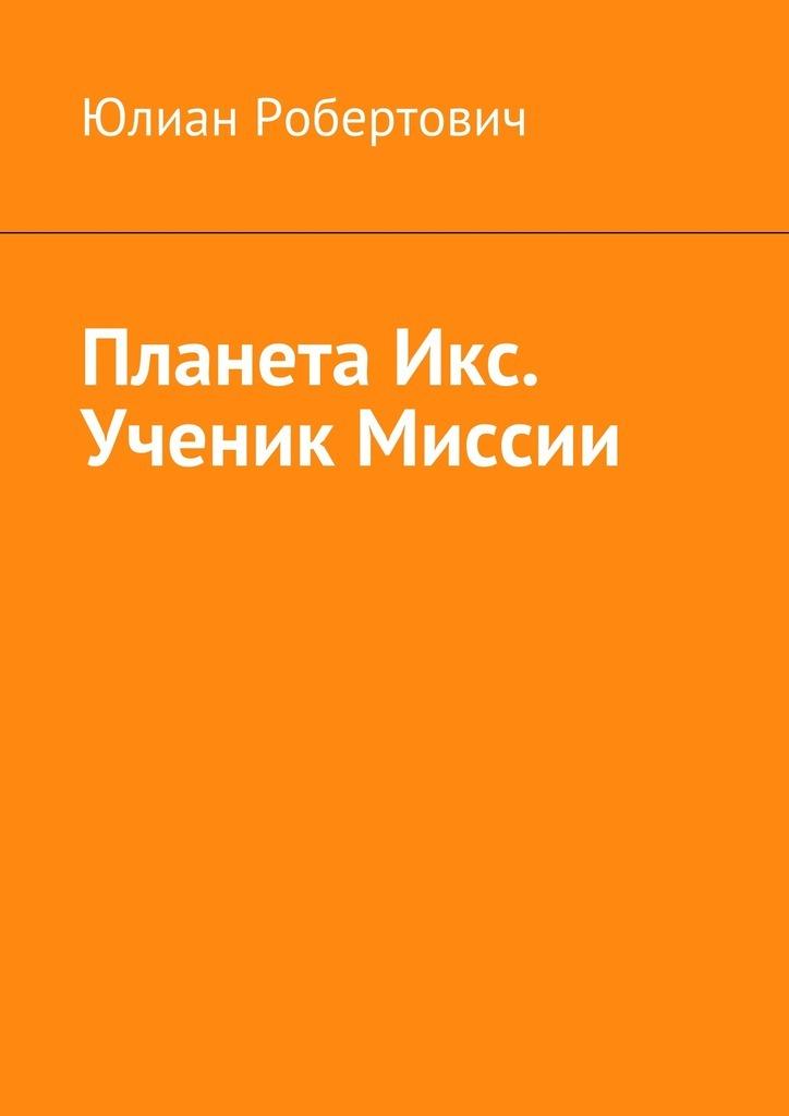 Юлиан Робертович - Планета Икс. Ученик Миссии