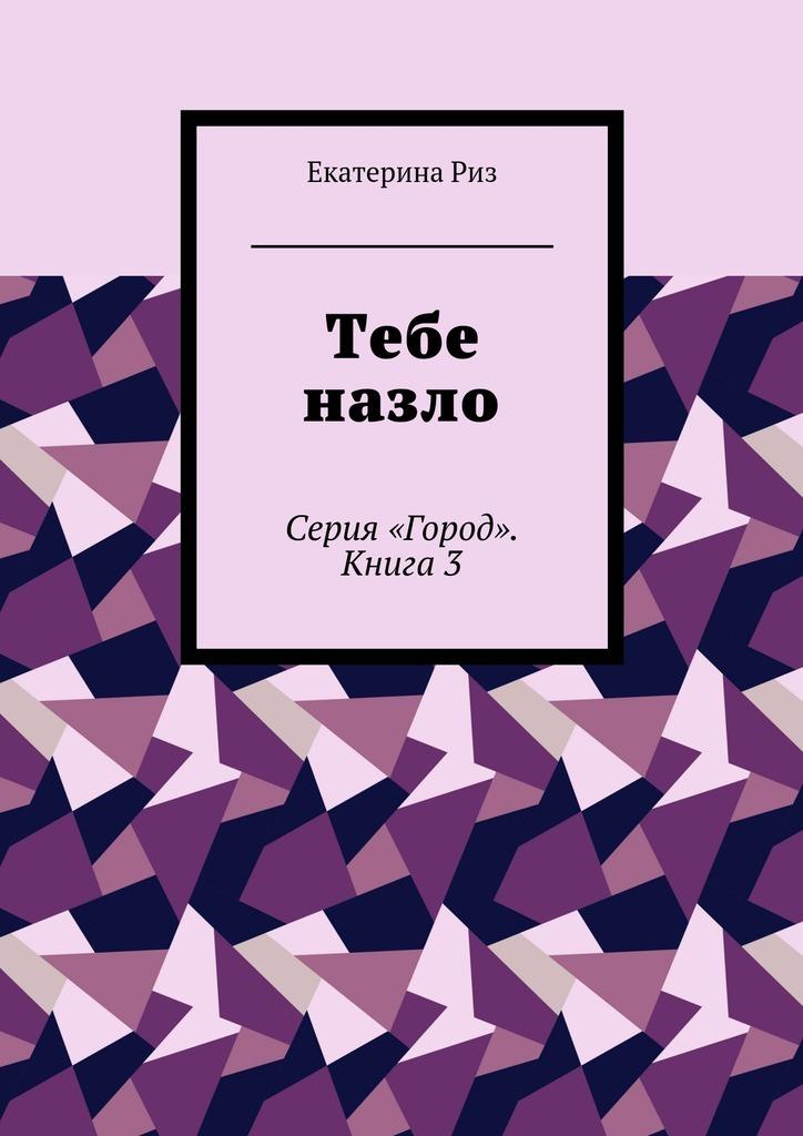 Екатерина Риз Тебе назло. Серия «Город». Книга3