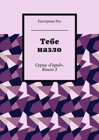 Екатерина Риз - Тебе назло. Серия «Город». Книга3