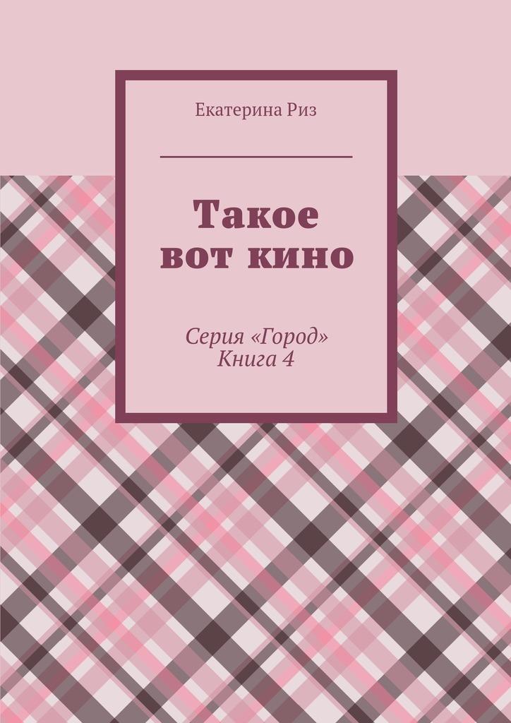Екатерина Риз Такое вот кино. Серия «Город». Книга4