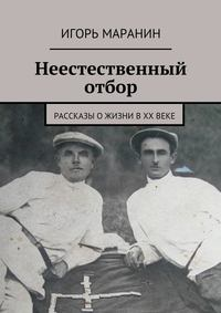 Игорь Маранин - Неестественный отбор. Рассказы ожизни вХХвеке