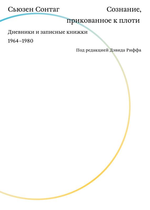 Сьюзен Сонтаг - Сознание, прикованное к плоти. Дневники и записные книжки 1964–1980