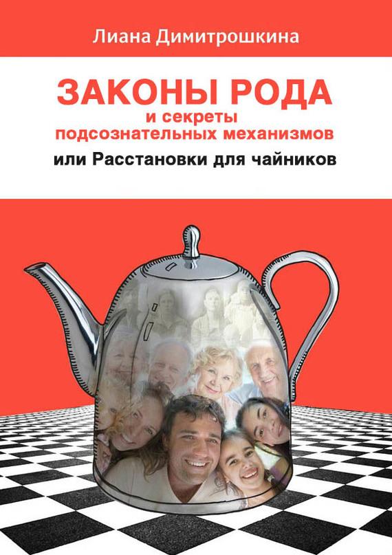 Лиана Димитрошкина - Законы Рода и секреты подсознательных механизмов, или Расстановки для чайников