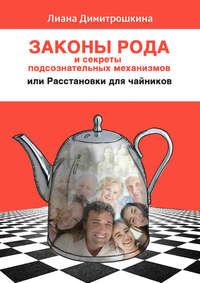 Димитрошкина, Лиана  - Законы Рода и секреты подсознательных механизмов, или Расстановки для чайников